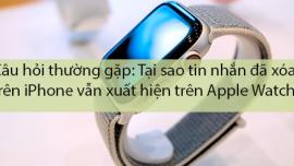 Tại sao tin nhắn đã xóa trên iPhone vẫn xuất hiện trên Apple Watch?